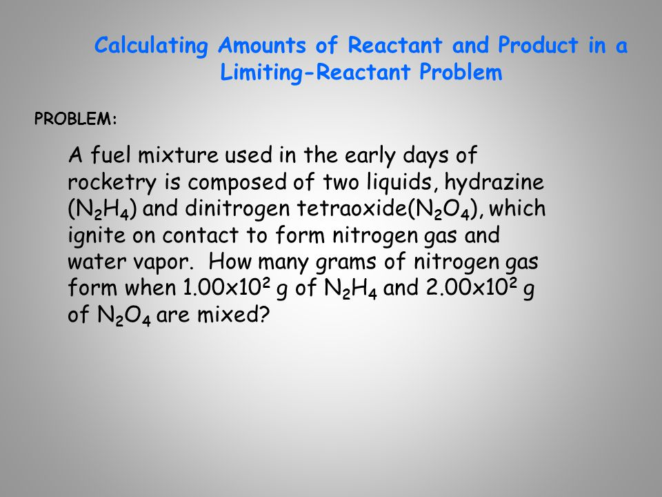 Calculating Amounts of Reactant and Product in a Limiting-Reactant Problem PROBLEM: A fuel mixture used in the early days of rocketry is composed of t