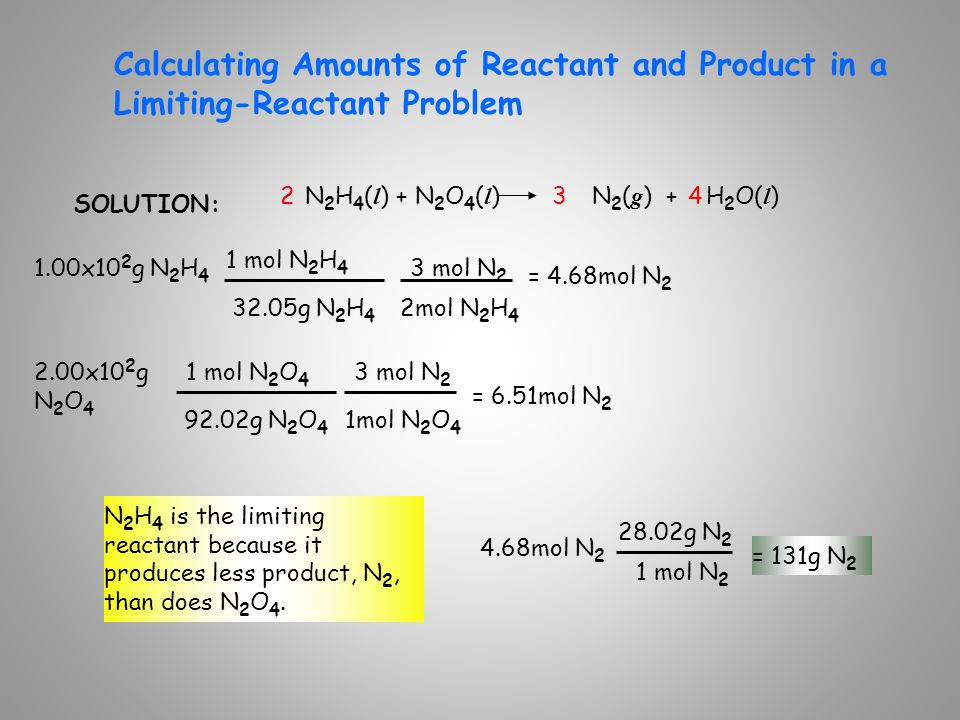 Calculating Amounts of Reactant and Product in a Limiting-Reactant Problem SOLUTION: N 2 H 4 ( l ) + N 2 O 4 ( l ) N 2 ( g ) + H 2 O( l ) 1.00x10 2 g