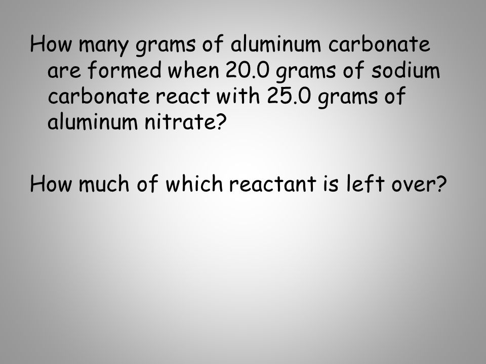 How many grams of aluminum carbonate are formed when 20.0 grams of sodium carbonate react with 25.0 grams of aluminum nitrate? How much of which react