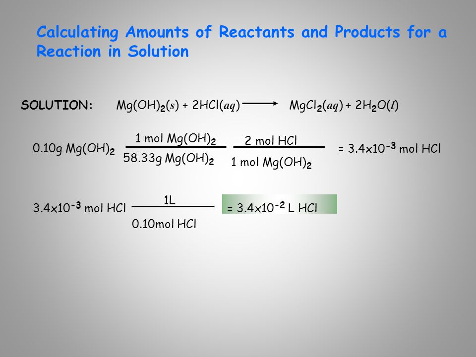 Calculating Amounts of Reactants and Products for a Reaction in Solution SOLUTION:Mg(OH) 2 ( s ) + 2HCl( aq ) MgCl 2 ( aq ) + 2H 2 O( l ) 0.10g Mg(OH)