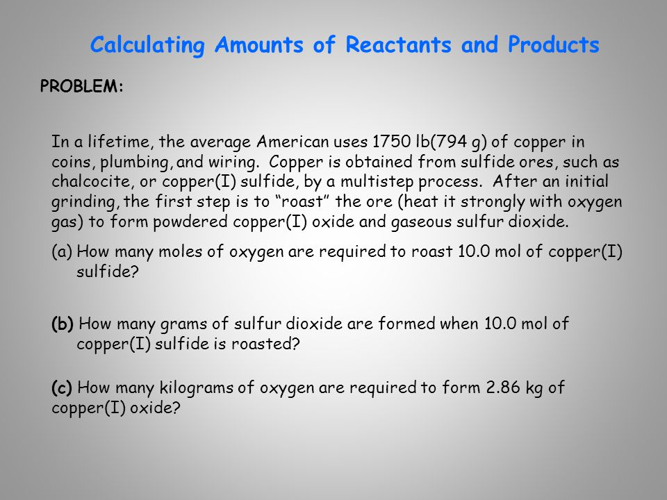 SOLUTION: Calculating Amounts of Reactants and Products 2Cu 2 S( s ) + 3O 2 ( g ) 2Cu 2 O( s ) + 2SO 2 ( g ) 3mol O 2 2mol Cu 2 S = 15.0mol O 2 = 641g SO 2 = 0.959kg O 2 1 kg O 2 10 3 g O 2 3mol O 2 2mol Cu 2 O 32.00g O 2 1 mol O 2 10.0mol Cu 2 S(a) 10.0mol Cu 2 S 2mol SO 2 2mol Cu 2 S 64.07g SO 2 1 mol SO 2 (b) 2.86kg Cu 2 O 10 3 g Cu 2 O 1kg Cu 2 O 1 mol Cu 2 O 143.10g Cu 2 O (c) (a) How many moles of oxygen are required to roast 10.0 mol of copper(I) sulfide.
