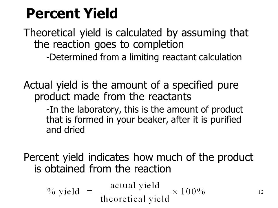 12 Percent Yield Theoretical yield is calculated by assuming that the reaction goes to completion –-Determined from a limiting reactant calculation Actual yield is the amount of a specified pure product made from the reactants –-In the laboratory, this is the amount of product that is formed in your beaker, after it is purified and dried Percent yield indicates how much of the product is obtained from the reaction