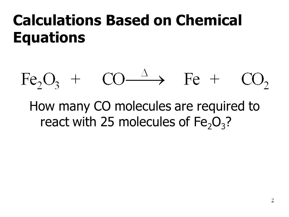 2 Calculations Based on Chemical Equations How many CO molecules are required to react with 25 molecules of Fe 2 O 3