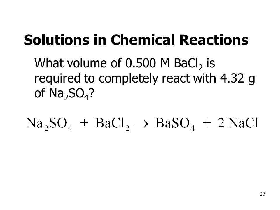 23 Solutions in Chemical Reactions What volume of 0.500 M BaCl 2 is required to completely react with 4.32 g of Na 2 SO 4