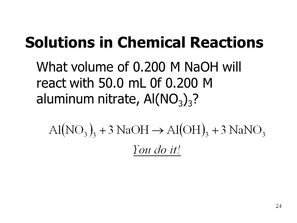 24 Solutions in Chemical Reactions What volume of 0.200 M NaOH will react with 50.0 mL 0f 0.200 M aluminum nitrate, Al(NO 3 ) 3