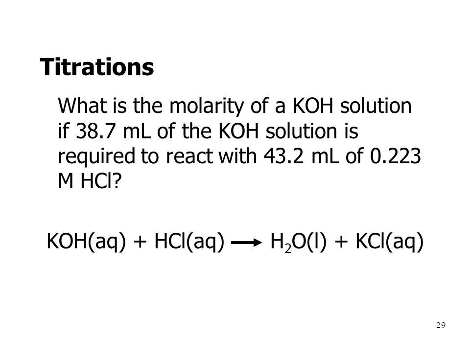 29 Titrations What is the molarity of a KOH solution if 38.7 mL of the KOH solution is required to react with 43.2 mL of 0.223 M HCl.