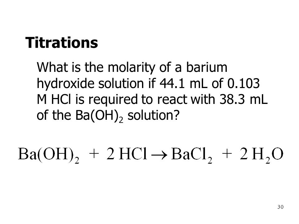 30 Titrations What is the molarity of a barium hydroxide solution if 44.1 mL of 0.103 M HCl is required to react with 38.3 mL of the Ba(OH) 2 solution