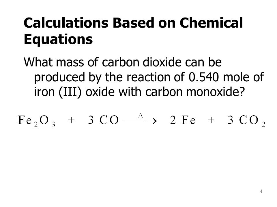 4 Calculations Based on Chemical Equations What mass of carbon dioxide can be produced by the reaction of 0.540 mole of iron (III) oxide with carbon monoxide
