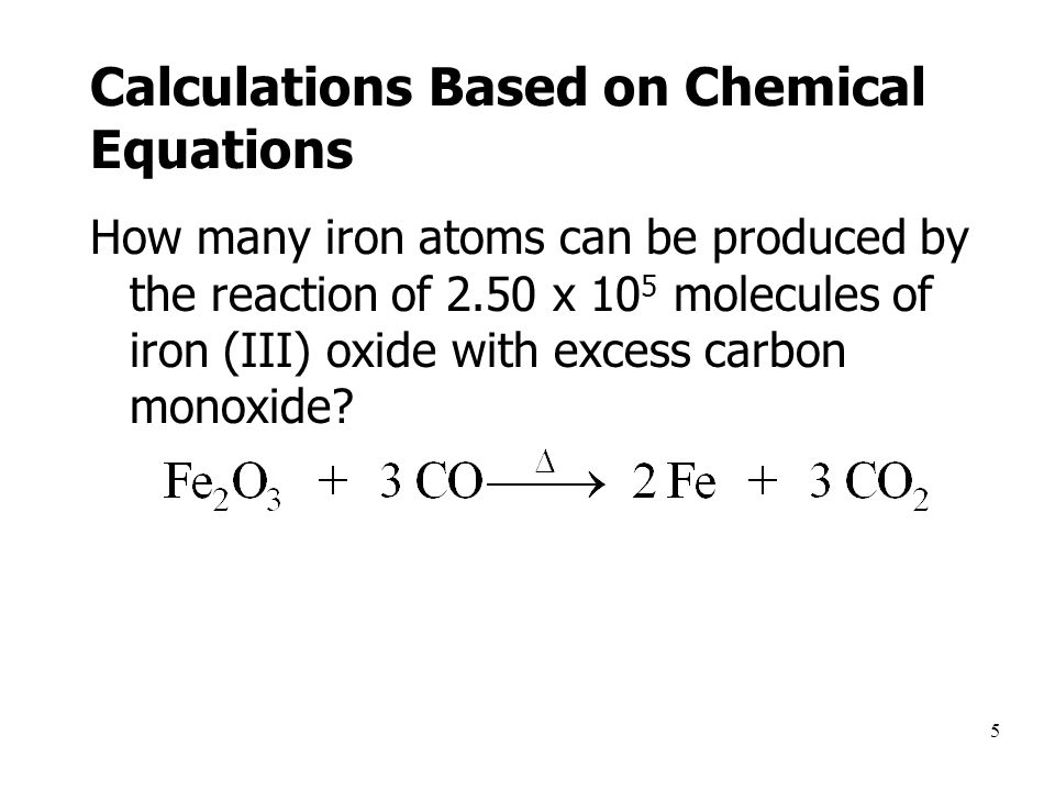 5 Calculations Based on Chemical Equations How many iron atoms can be produced by the reaction of 2.50 x 10 5 molecules of iron (III) oxide with excess carbon monoxide