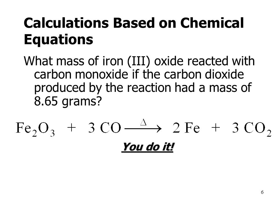 6 Calculations Based on Chemical Equations What mass of iron (III) oxide reacted with carbon monoxide if the carbon dioxide produced by the reaction had a mass of 8.65 grams.