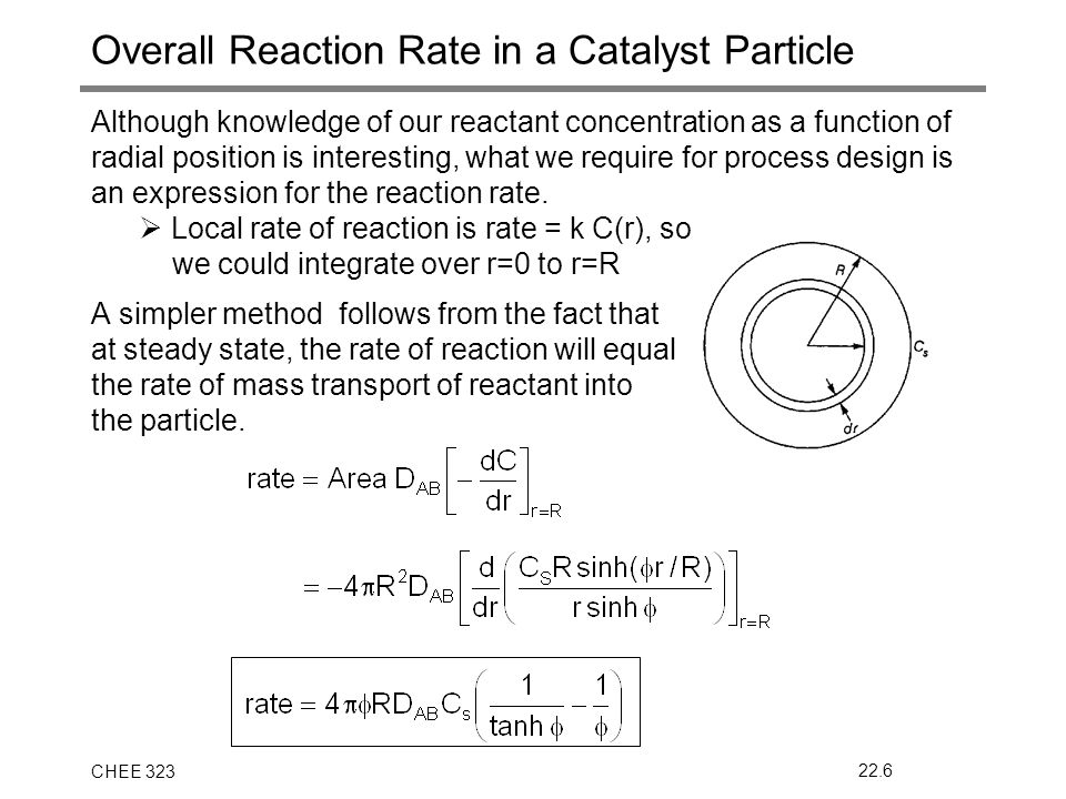 CHEE 32322.6 Overall Reaction Rate in a Catalyst Particle Although knowledge of our reactant concentration as a function of radial position is interesting, what we require for process design is an expression for the reaction rate.