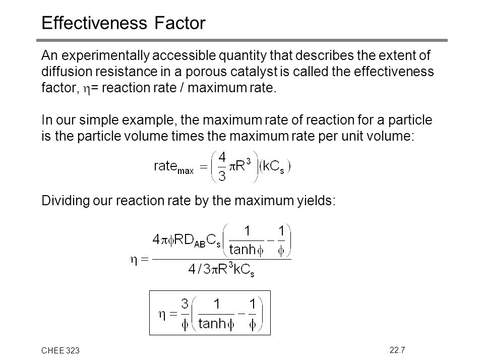 CHEE 32322.7 Effectiveness Factor An experimentally accessible quantity that describes the extent of diffusion resistance in a porous catalyst is called the effectiveness factor,  = reaction rate / maximum rate.