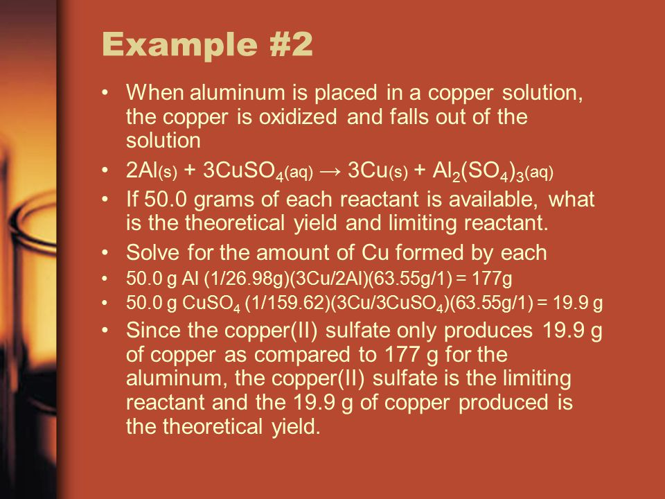 Example #2 When aluminum is placed in a copper solution, the copper is oxidized and falls out of the solution 2Al (s) + 3CuSO 4 (aq) → 3Cu (s) + Al 2 (SO 4 ) 3 (aq) If 50.0 grams of each reactant is available, what is the theoretical yield and limiting reactant.