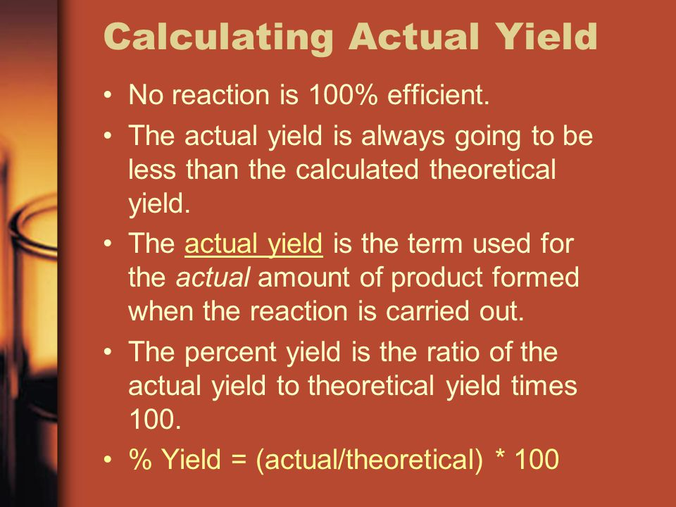 Calculating Actual Yield No reaction is 100% efficient. The actual yield is always going to be less than the calculated theoretical yield. The actual