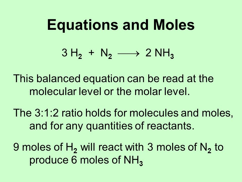 Equations and Moles 3 H 2 + N 2  2 NH 3 This balanced equation can be read at the molecular level or the molar level.