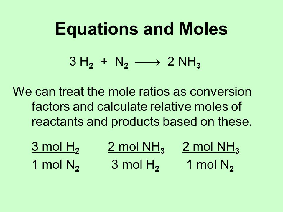 Equations and Moles 3 H 2 + N 2  2 NH 3 We can treat the mole ratios as conversion factors and calculate relative moles of reactants and products based on these.