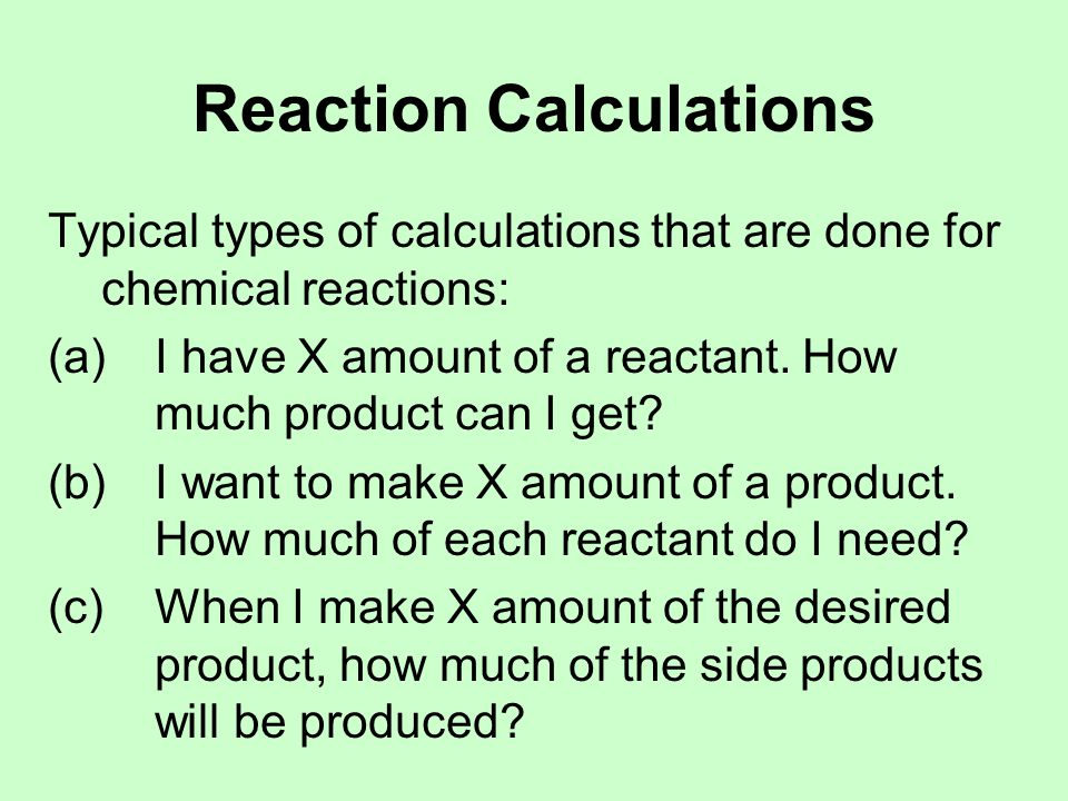 Reaction Calculations Typical types of calculations that are done for chemical reactions: (a) I have X amount of a reactant.