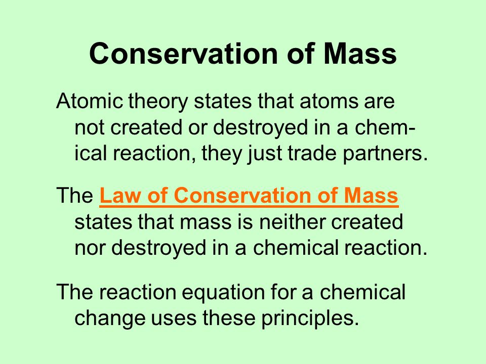 Conservation of Mass CH 4 + 2 O 2  CO 2 + 2 H 2 O Each side of the equation has 1 carbon, 4 oxygens, 4 hydrogens