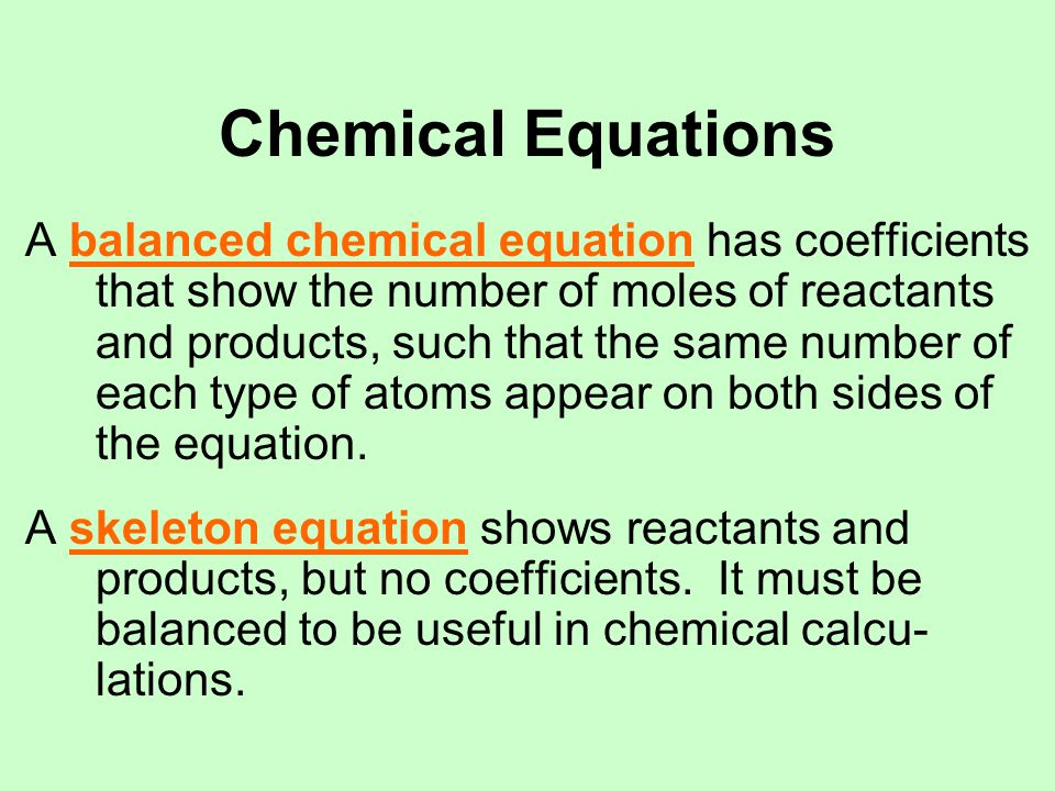 Chemical Equations A balanced chemical equation has coefficients that show the number of moles of reactants and products, such that the same number of each type of atoms appear on both sides of the equation.