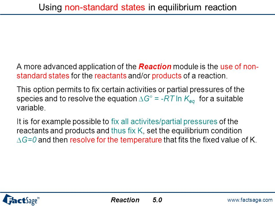 www.factsage.com Reaction 5.0 Using non-standard states in equilibrium reaction A more advanced application of the Reaction module is the use of non-