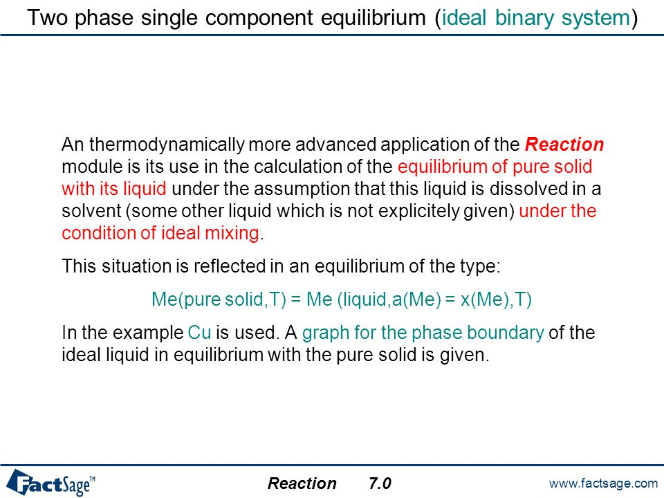 www.factsage.com Reaction 7.0 Two phase single component equilibrium (ideal binary system) An thermodynamically more advanced application of the React