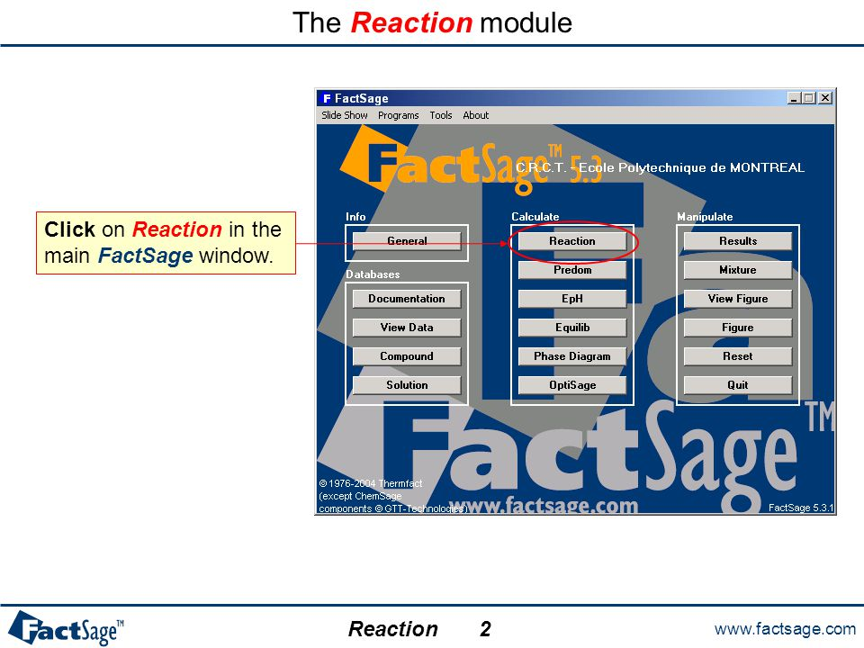 www.factsage.com Reaction The Reaction module Click on Reaction in the main FactSage window. 2