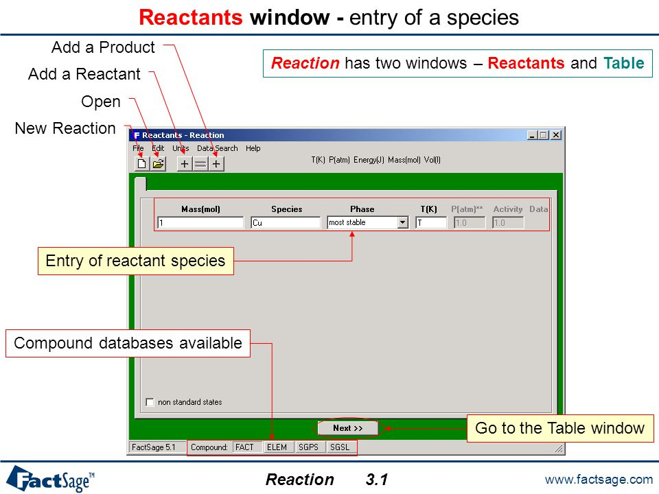 www.factsage.com Reaction Table window – calculating thermodynamic properties of a species New Reaction Open Save Stop Calculation Summary of the Reactants window entry Return to the Reactants window A multiple entry for T: min, max and step.