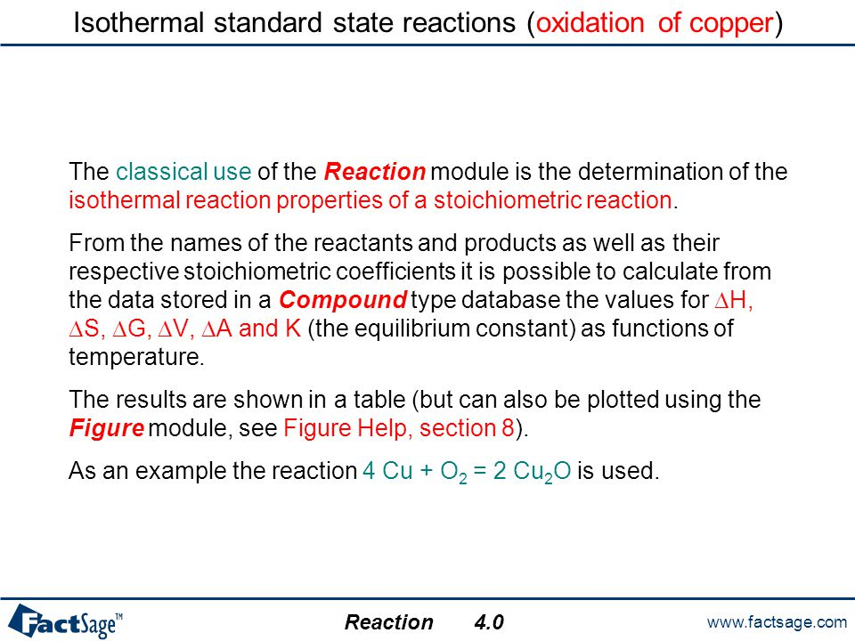 www.factsage.com Reaction 4.0 Isothermal standard state reactions (oxidation of copper) The classical use of the Reaction module is the determination