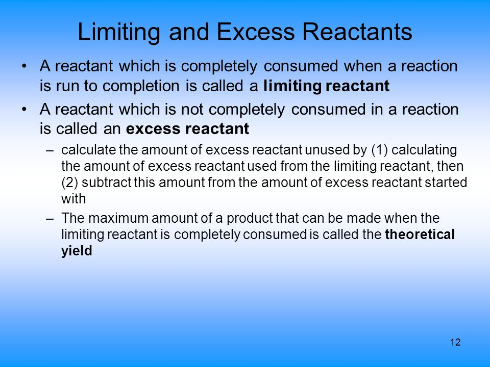 12 Limiting and Excess Reactants A reactant which is completely consumed when a reaction is run to completion is called a limiting reactant A reactant
