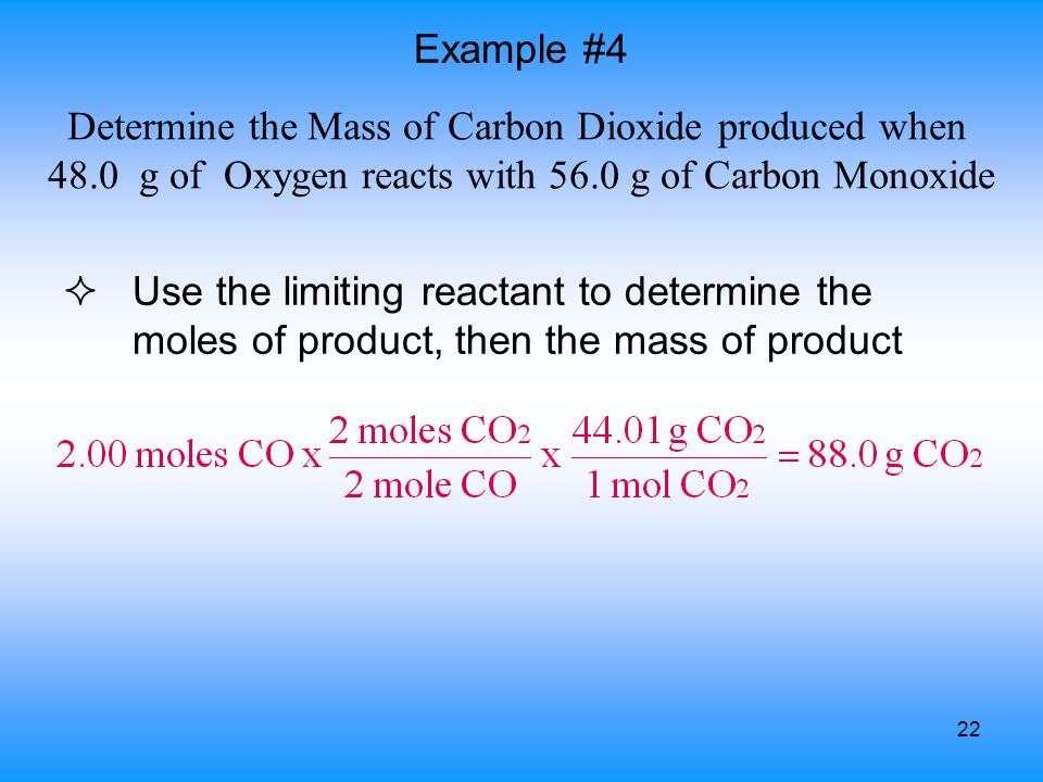 22 ²Use the limiting reactant to determine the moles of product, then the mass of product Example #4 Determine the Mass of Carbon Dioxide produced whe