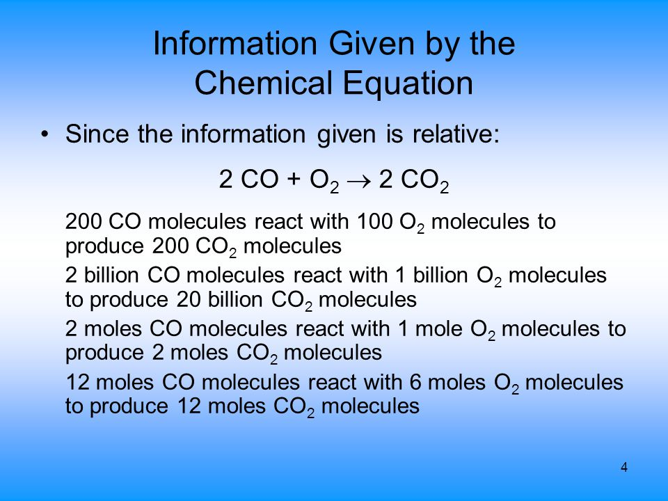 4 Information Given by the Chemical Equation Since the information given is relative: 2 CO + O 2  2 CO 2 200 CO molecules react with 100 O 2 molecule