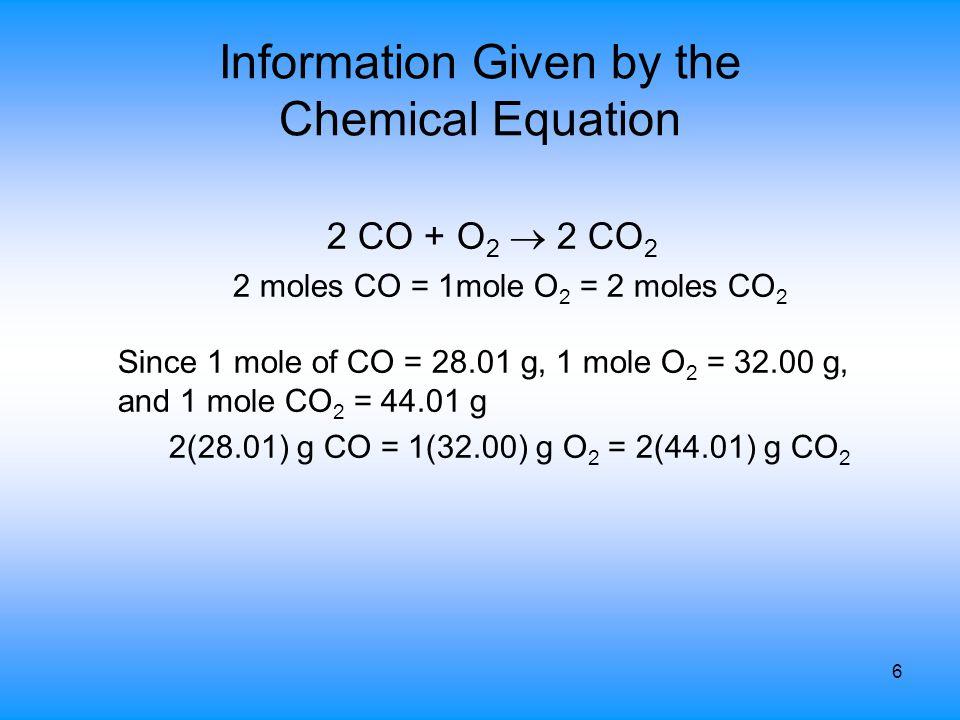 6 Information Given by the Chemical Equation 2 CO + O 2  2 CO 2 2 moles CO = 1mole O 2 = 2 moles CO 2 Since 1 mole of CO = 28.01 g, 1 mole O 2 = 32.0