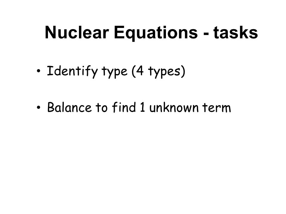 Nuclear Equations - tasks Identify type (4 types) Balance to find 1 unknown term