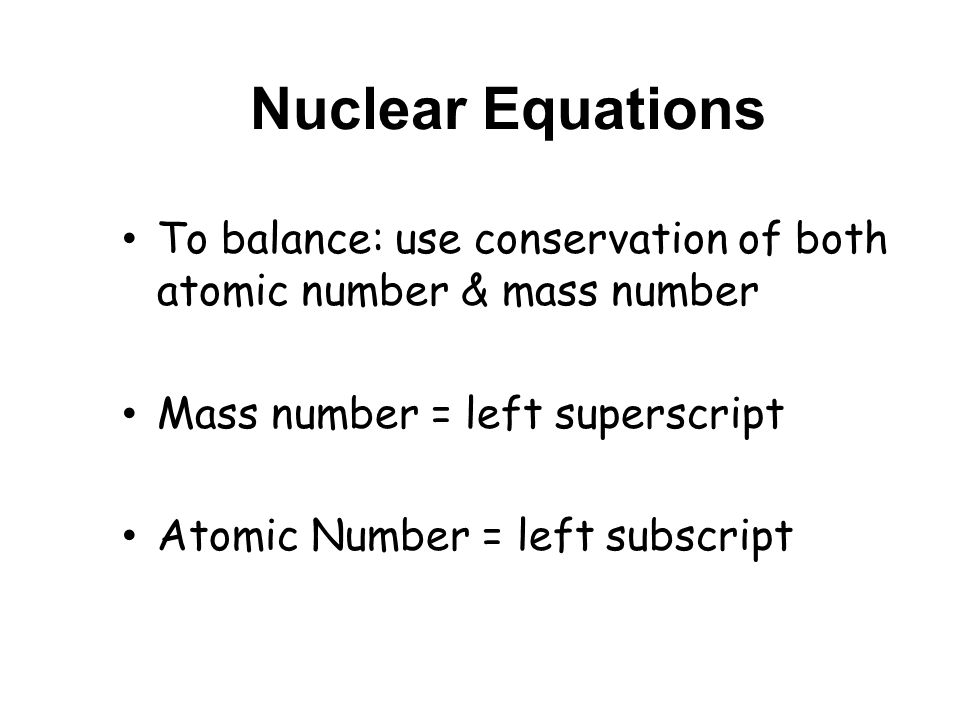 Nuclear Equations To balance: use conservation of both atomic number & mass number Mass number = left superscript Atomic Number = left subscript