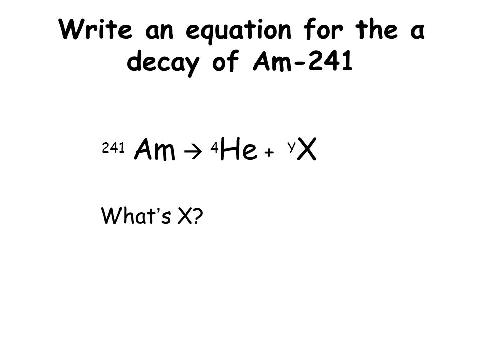 Write an equation for the α decay of Am-241 241 Am  4 He + Y X What's X 952Z