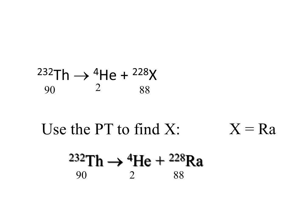 232 Th  4 He + 228 X 90 2 88 Use the PT to find X: X = Ra 232 Th  4 He + 228 Ra 90 2 88