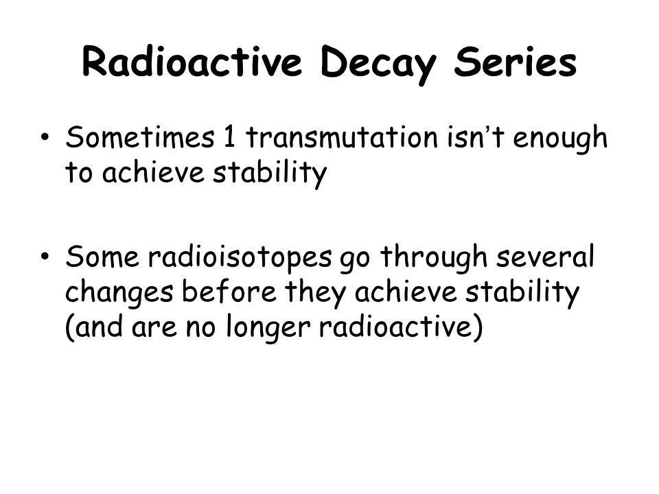 Radioactive Decay Series Sometimes 1 transmutation isn't enough to achieve stability Some radioisotopes go through several changes before they achieve stability (and are no longer radioactive)