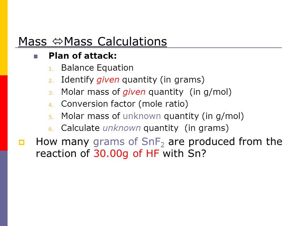 Mass  Mass Calculations Plan of attack: 1. Balance Equation 2. Identify given quantity (in grams) 3. Molar mass of given quantity (in g/mol) 4. Conve