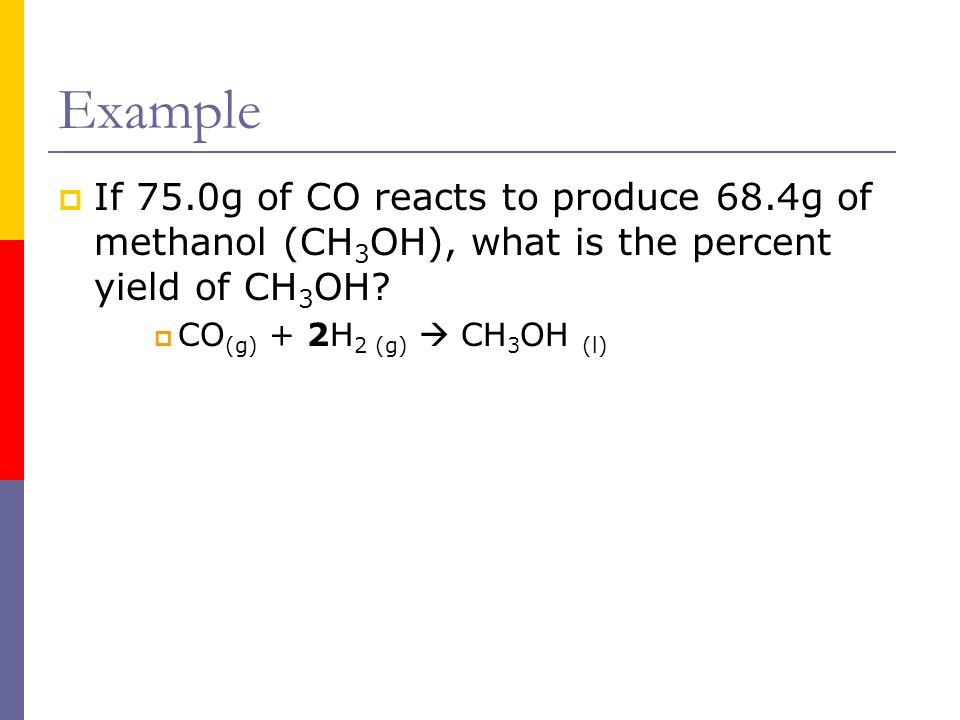 Example  If 75.0g of CO reacts to produce 68.4g of methanol (CH 3 OH), what is the percent yield of CH 3 OH?  CO (g) + 2H 2 (g)  CH 3 OH (l)