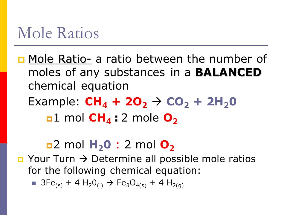 Mole Ratios  Mole Ratio- BALANCED  Mole Ratio- a ratio between the number of moles of any substances in a BALANCED chemical equation Example: CH 4 +