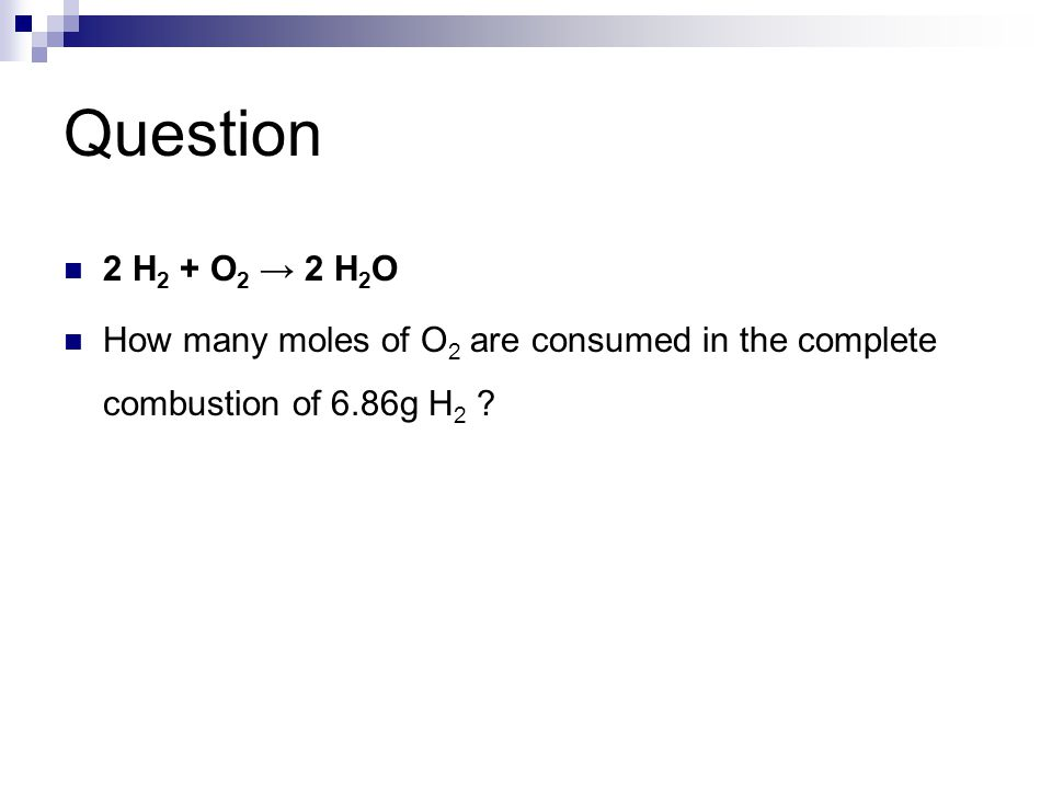2 H 2 + O 2 → 2 H 2 O How many moles of O 2 are consumed in the complete combustion of 6.86g H 2 ?