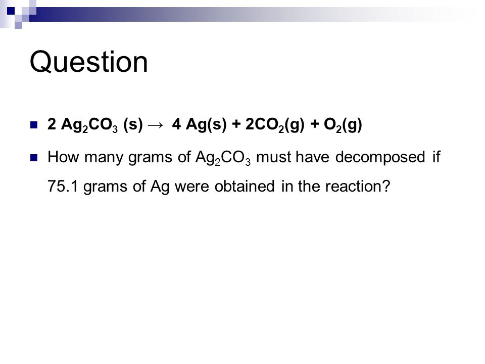 2 Ag 2 CO 3 (s) → 4 Ag(s) + 2CO 2 (g) + O 2 (g) How many grams of Ag 2 CO 3 must have decomposed if 75.1 grams of Ag were obtained in the reaction?
