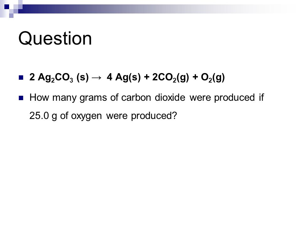 2 Ag 2 CO 3 (s) → 4 Ag(s) + 2CO 2 (g) + O 2 (g) How many grams of carbon dioxide were produced if 25.0 g of oxygen were produced?