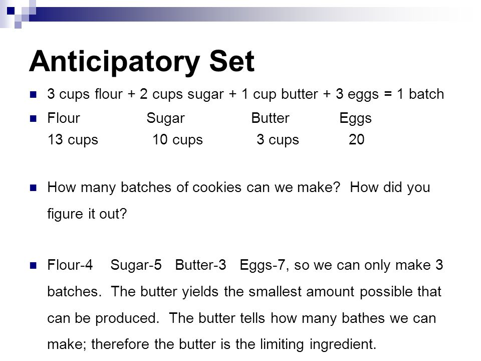 Anticipatory Set 3 cups flour + 2 cups sugar + 1 cup butter + 3 eggs = 1 batch Flour Sugar Butter Eggs 13 cups 10 cups 3 cups 20 How many batches of cookies can we make.