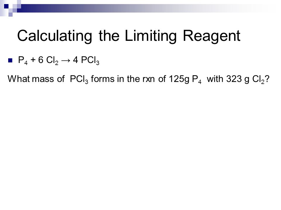 Calculating the Limiting Reagent P 4 + 6 Cl 2 → 4 PCl 3 What mass of PCl 3 forms in the rxn of 125g P 4 with 323 g Cl 2 ?