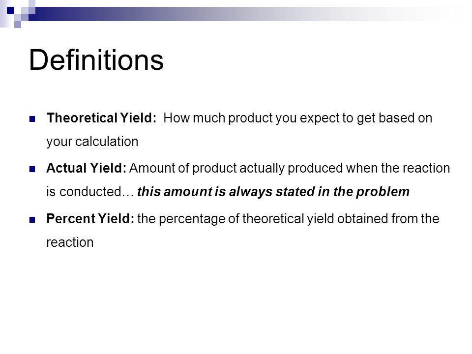 Definitions Theoretical Yield: How much product you expect to get based on your calculation Actual Yield: Amount of product actually produced when the reaction is conducted… this amount is always stated in the problem Percent Yield: the percentage of theoretical yield obtained from the reaction