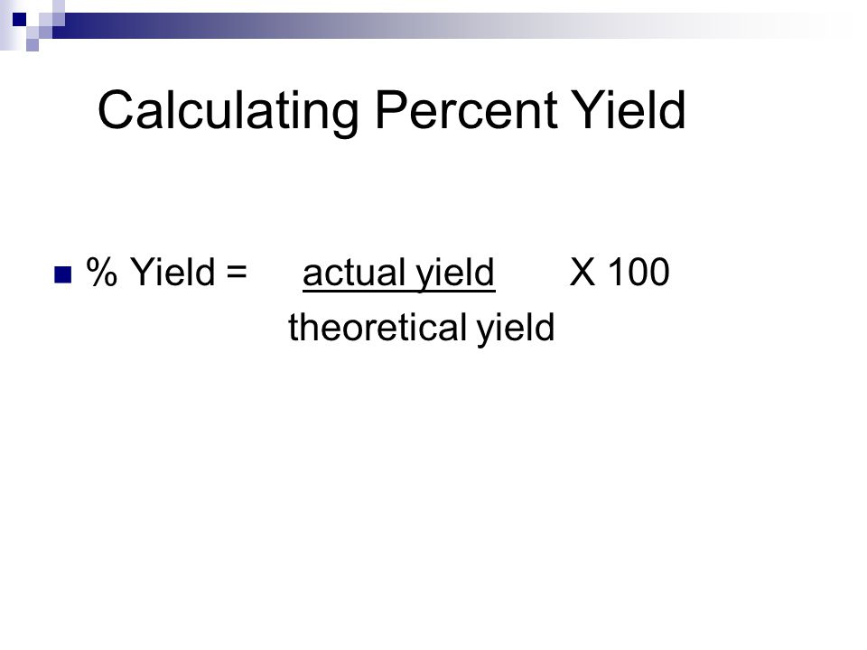Calculating Percent Yield % Yield = actual yield X 100 theoretical yield