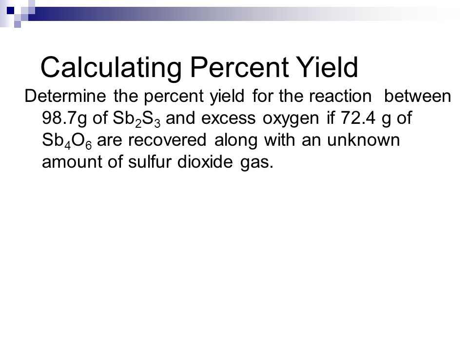 Calculating Percent Yield Determine the percent yield for the reaction between 98.7g of Sb 2 S 3 and excess oxygen if 72.4 g of Sb 4 O 6 are recovered along with an unknown amount of sulfur dioxide gas.