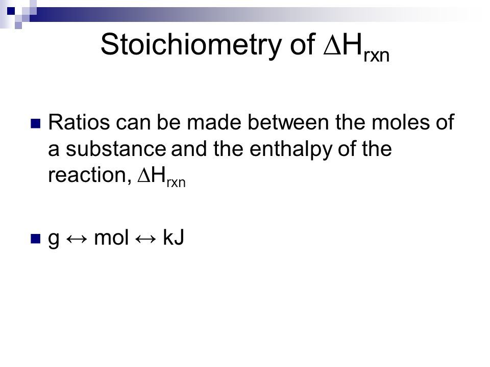 Stoichiometry of ∆H rxn Ratios can be made between the moles of a substance and the enthalpy of the reaction, ∆H rxn g ↔ mol ↔ kJ