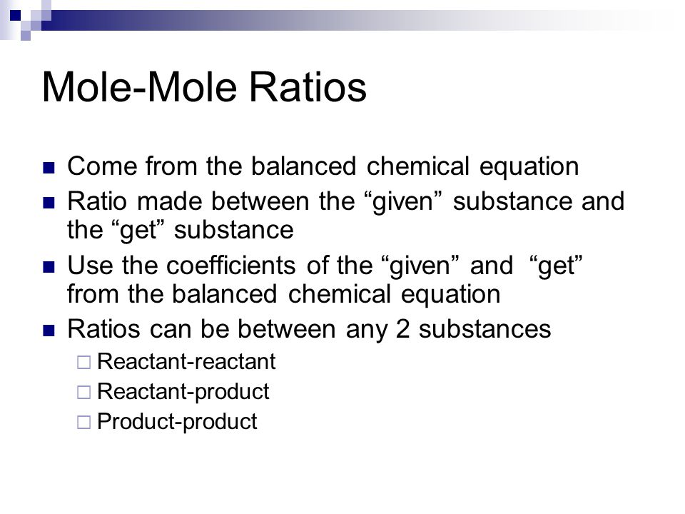Mole-Mole Ratios Come from the balanced chemical equation Ratio made between the given substance and the get substance Use the coefficients of the given and get from the balanced chemical equation Ratios can be between any 2 substances  Reactant-reactant  Reactant-product  Product-product
